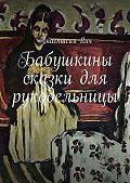 Анастасия Янч - Бабушкины сказки для рукодельницы