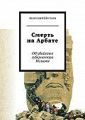 Анатолий Шестаев -Смерть на Арбате. Об убийстве губернатора Колымы