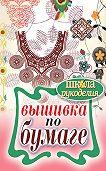 Елена Шилкова - Вышивка по бумаге