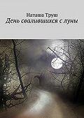 Наташа Труш - День свалившихся слуны
