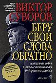 Виктор Суворов - Беру свои слова обратно