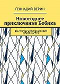 Геннадий Верин -Новогоднее приключение Бобика. Всем храбрым иотважным посвящается