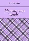 Федор Иванов -Мысли, как ягоды