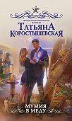 Татьяна Коростышевская -Мумия в меду