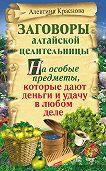 Алевтина Краснова -Заговоры алтайской целительницы на особые предметы, которые дают деньги и удачу в любом деле