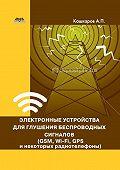 Андрей Кашкаров -Электронные устройства для глушения беспроводных сигналов (GSM, Wi-Fi, GPS и некоторых радиотелефонов)