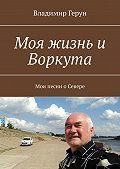Владимир Герун -Моя жизнь и Воркута. Мои песни оСевере