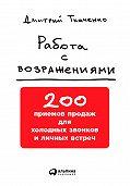 Дмитрий Владиславович Ткаченко - Работа с возражениями: 200 приемов продаж для холодных звонков и личных встреч