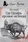 Рекс Стаут -Где Цезарь кровью истекал (сборник)
