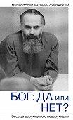 Митрополит Антоний Сурожский - Бог: да или нет? Беседы верующего с неверующим