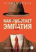 Леонид Кроль -Как работает эмпатия. Чувствуй и побеждай