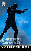 Александр Шушеньков -Дмитрий Баничев – суперагент