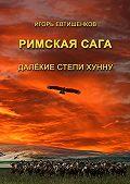Игорь Евтишенков - Римскаясага. ТомIV. Далёкие степи хунну