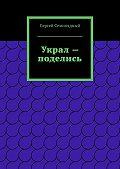 Сергей Семипядный - Украл – поделись