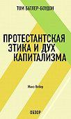 Том Батлер-Боудон -Протестантская этика и дух капитализма. Макс Вебер (обзор)