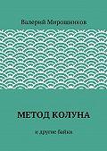 Валерий Мирошников -Метод Колуна. идругие байки