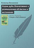 Всеволод Овчинников - Корни дуба. Впечатления и размышления об Англии и англичанах