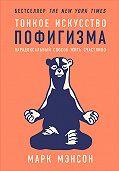 Марк Мэнсон -Тонкое искусство пофигизма: Парадоксальный способ жить счастливо
