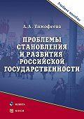 Алла Александровна Тимофеева - Проблемы становления и развития российской государственности. Учебное пособие