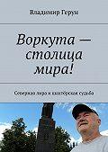 Владимир Герун -Воркута– столица мира! Северная лира ишахтёрская судьба