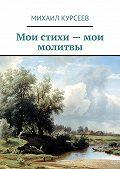 Михаил Курсеев -Мои стихи– мои молитвы