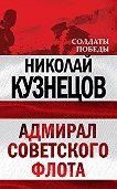 Николай Герасимович Кузнецов -Адмирал Советского флота