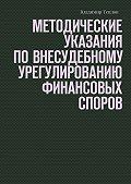 Владимир Теплов -Методические указания по внесудебному урегулированию финансовых споров