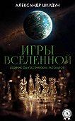 Александр Шкудун -Игры Вселенной (Сборник фантастических рассказов)