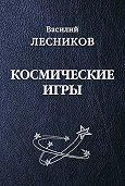 Василий Сергеевич Лесников - Космические игры (сборник)