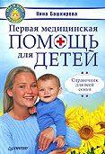 Нина Башкирова -Первая медицинская помощь для детей. Справочник для всей семьи