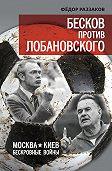 Федор Раззаков - Бесков против Лобановского. Москва – Киев. Бескровные войны