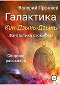 Валерий Сергеевич Проняев -Галактика Кин-Дзынь-Дзынь. Сборник рассказов