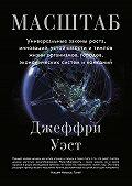 Джеффри Уэст -Масштаб. Универсальные законы роста, инноваций, устойчивости и темпов жизни организмов, городов, экономических систем и компаний