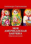 Александра Стрельникова -Моя американская бабушка. Сборник рассказов