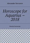 Alexander Nevzorov -Horoscope for Aquarius – 2018. Russian horoscope