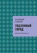 Владимир Конарев -Подземный город. Фантастический рассказ