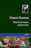 Павел Петрович Бажов -Малахитовая шкатулка