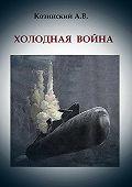 Анатолий Козинский -Холодная война