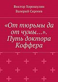 Виктор Хорошулин -«От тюрьмы да отчумы…». Путь доктора Коффера