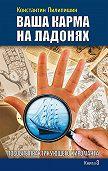 Константин Пилипишин -Ваша карма на ладонях. Пособие практикующего хироманта. Книга 3
