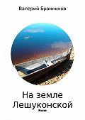 Валерий Бронников -На земле Лешуконской. Стихи