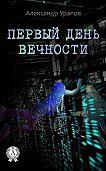 Александр Уралов - Первый день Вечности