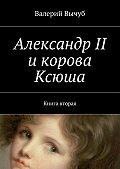 Валерий Вычуб - Александр II икорова Ксюша. Книга вторая