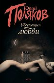 Юрий Поляков -Убегающий от любви (сборник)