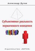 А. Дугин - Субъективная реальность нормативного поведения и речи