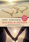 Олег Торсунов -Жизнь в любви. Как научиться жить рядом с любимым человеком долго и счастливо