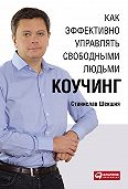 Станислав Шекшня -Как эффективно управлять свободными людьми: Коучинг