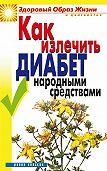 Кристина Ляхова - Как излечить диабет народными средствами