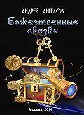 Андрей Ангелов - Божественные сказки