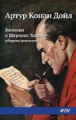 Артур Конан Дойл -Записки о Шерлоке Холмсе (сборник)